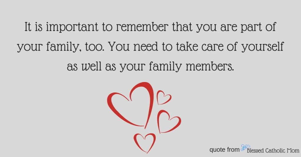 """Are you feeling overwhelmed with all that you desire to be for your family, for yourself, and for God? Taking care of yourself is one way to combat feeling overwhelmed. Image of a quote from Blessed Catholic Mom: """"It is important to remember that you are part of your family, too. You need to take care of yourself as well as your family members."""" Logo of Blessed Catholic Mom in the corner."""