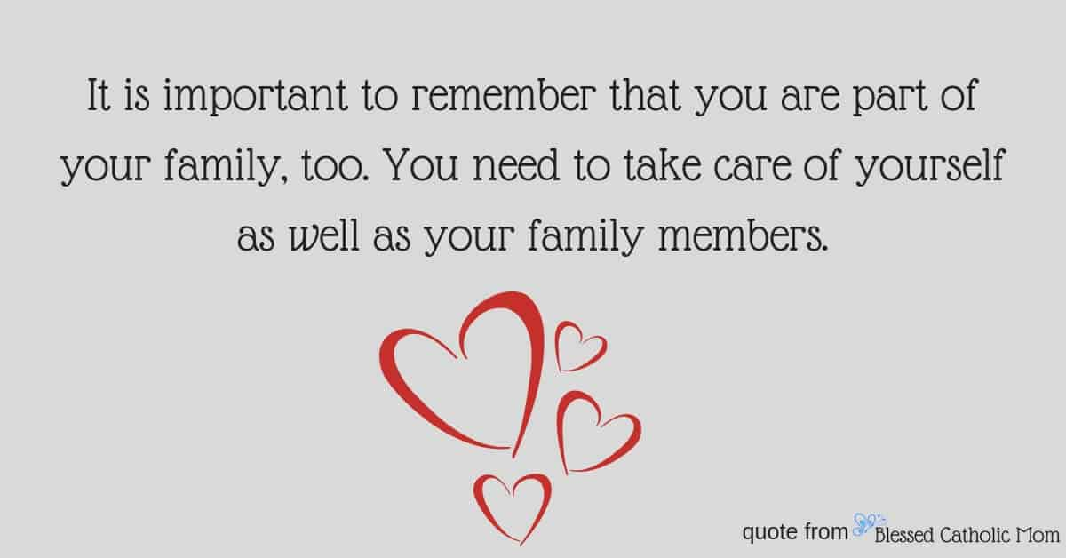 """Are you feeling overwhelmed with all that you desire to be for your family, for yourself, and for God? Taking care of yourself is one way to combat feeling overwhelmed. Image of a quote form Blessed Catholic Mom: """"It is important to remember that you are part of your family, too. You need to take care of yourself as well as your family members."""" Logo of Blessed Catholic Mom in corner."""