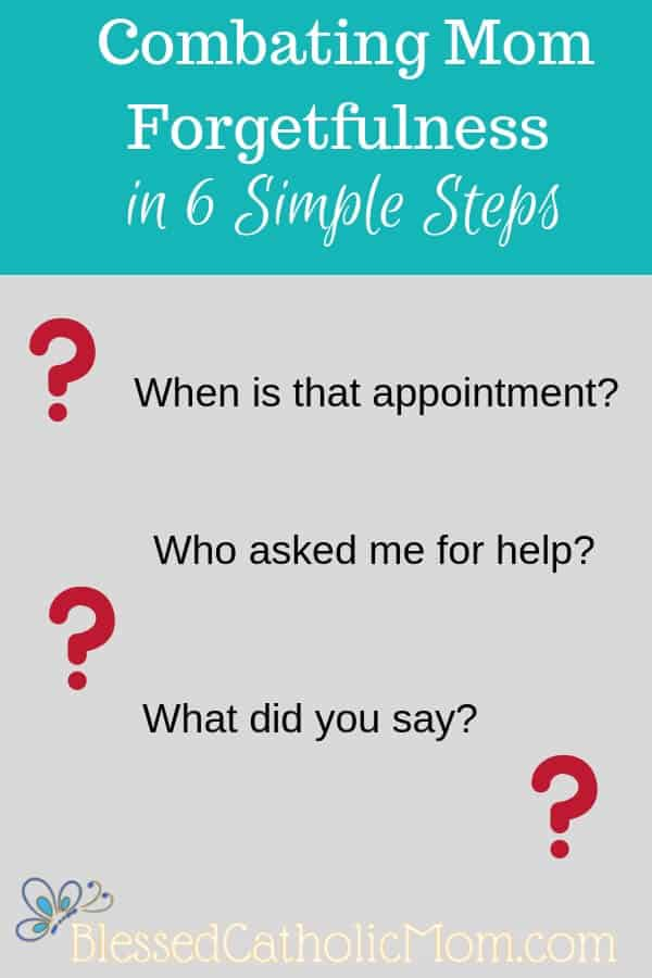 "By paying closer attention to our family members and having a plan to remember the important things, combating mom forgetfulness is a lot easier. Image graphic of title of post, ""Combating Mom Forgetfulness in 6 Simple Steps"" with questions we ask when we have forgotten something. Blessed Catholic Mom logo on the bottom."