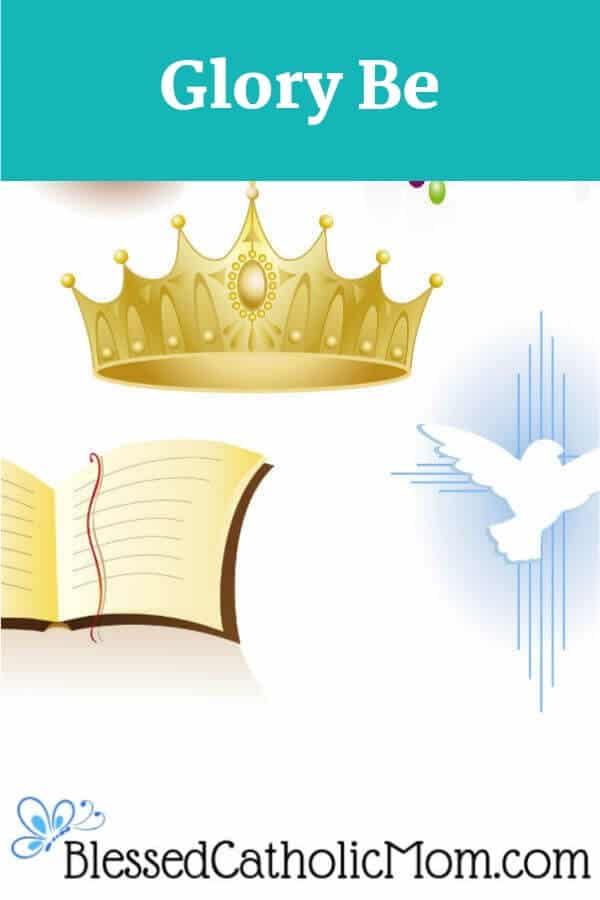 The Glory Be is a prayer that expresses our belief in the Blessed Trinity: the Father and the Son and the Holy Spirit-three Persons in One God. Graphic image of a crown, an open Bible, and a dove: symbols for God the Father, God the Son, and God the Holy Spirit.