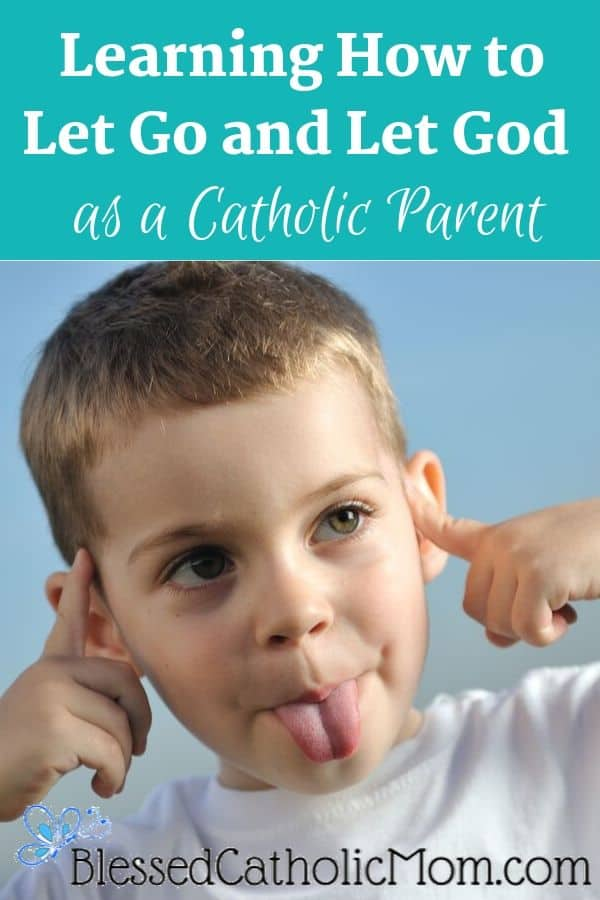 Image of a boy sticking out his tongue and putting his fingers in his ears so he will not need to listen to a parent. Words above the image read: Learning How to Let Go and Let God as a Catholic Parent