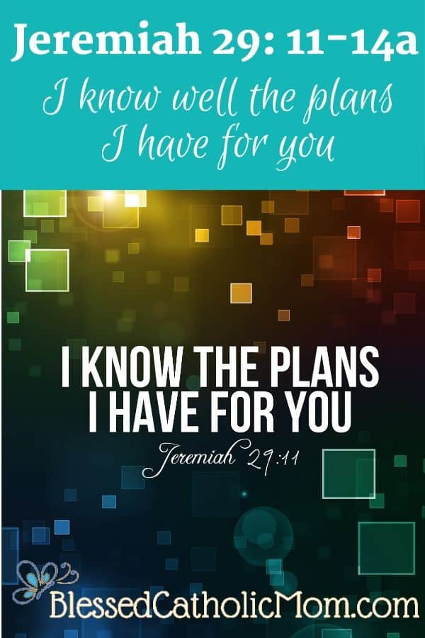 Words from Jeremiah 29: 11-14a: I know well the plans I have for you.
