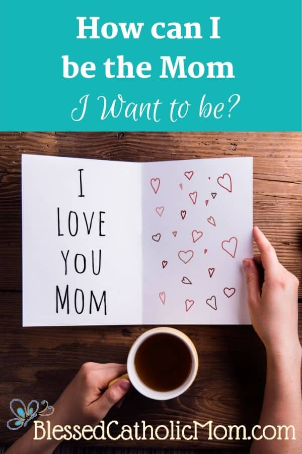 "Image of a woman's hands holding a cup of coffee in her left hand and an open card in her right. the card reads ""I love you Mom"" on the left side and has hearts drawn on the right side. The caption at the top of the image reads: How can I be the Mom I Want to be? The logo on the bottom of the mage is a blue butterfly with the words Blessed Catholic Mom."