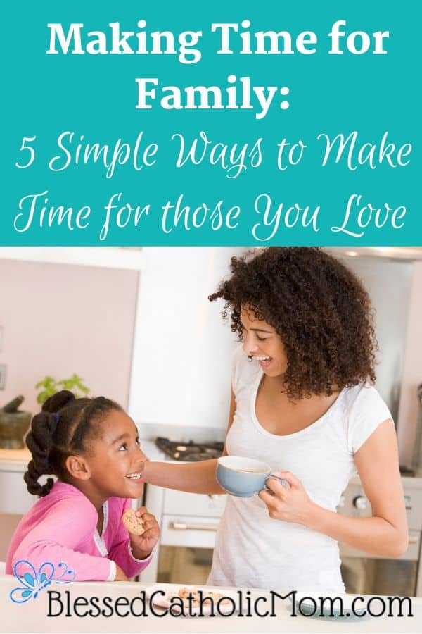 Image of a mom and her daughter in the kitchen with cookies and coffee, smiling at each other. A title across the top reads: Making Time for Family: 5 Simple Ways to Make Time for those You Love