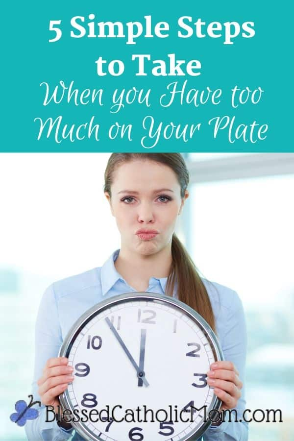 Image of a woman with a frustrated look on her face holding a large circular clock in front of her. Words above the image read: 5 Simple Steps to Take when You Have Too Much on Your Plate late filled with too much food-overwhelming, too much, or it makes you feel sick-use these 5 simple steps to reevaluate.