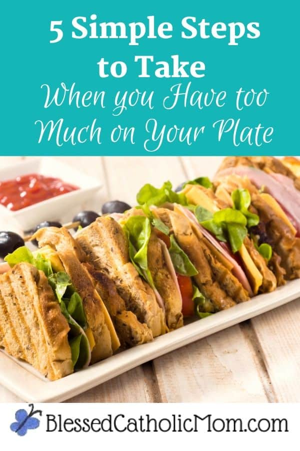 Image of a plate filled with four huge sandwiches. Words above the image read: 5 Simple Steps to Take when You Have Too Much on Your Plate