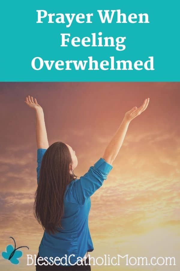 Image of a woman who looks overwhelmed who is lifting her arms up to God in prayer. Above the image are the words: Prayer When Feeling Overwhelmed