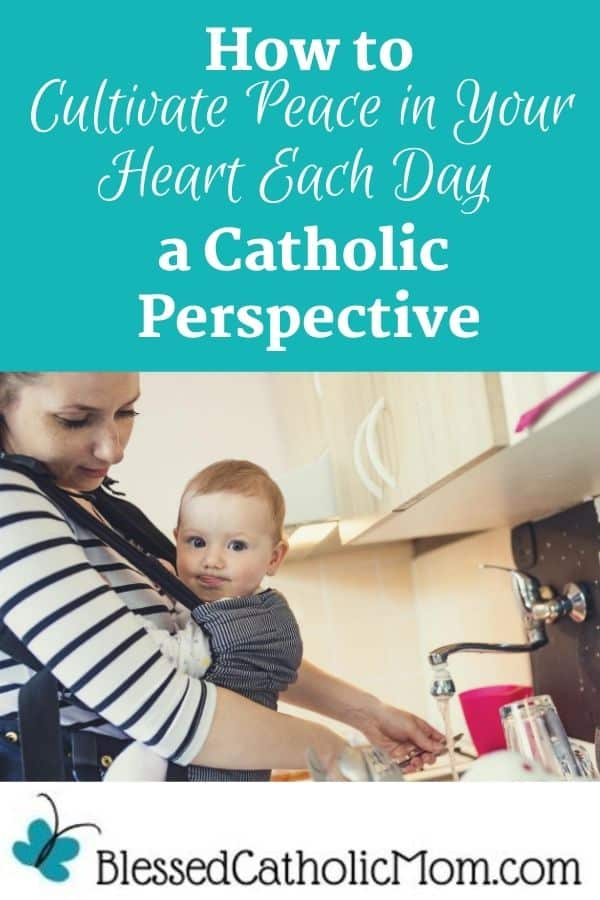 Image of a young mom with inner peace smiling down on her baby who she is wearing in a pack on her chest as she washes a glass in the kitchen sink. The words above the image read: How to Cultivate peace in Your Heart Each Day a Catholic Perspective