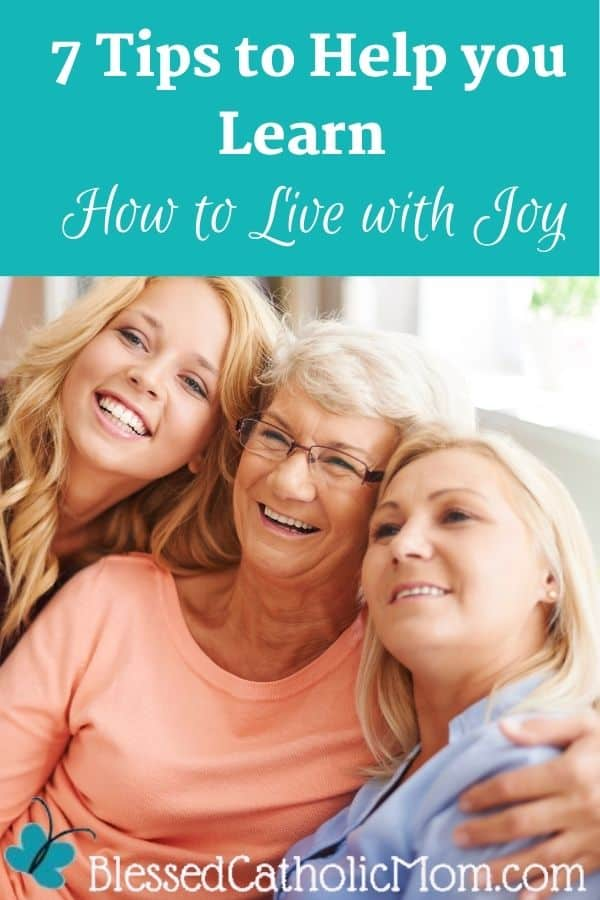 Image of three generations of joyful women sitting on a couch smiling at a camera that one of them is holding up to take a picture. Words above the image read: 7 Tips to Help you Learn How to Live with Joy