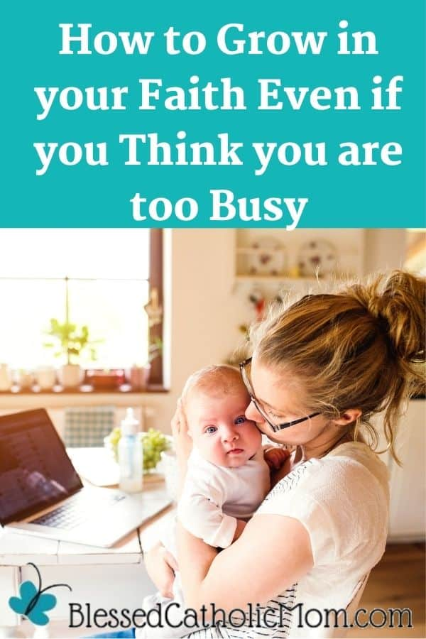 Image of a woman holding her baby close as her baby is looking at the camera. Words above the image read: How to grow in your faith even if you think you are too busy.