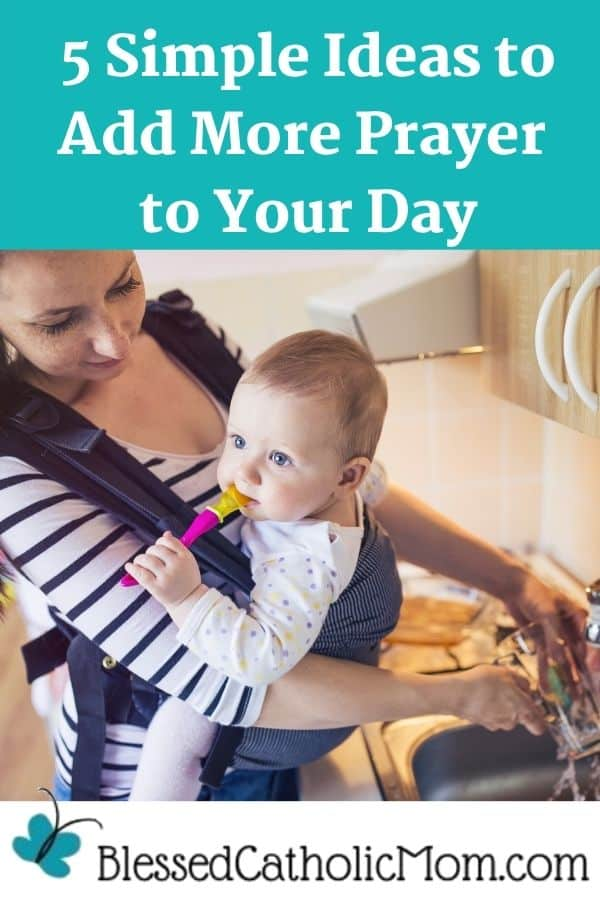 Image of a young mom with inner peace smiling down on her baby who she is wearing in a pack on her chest as she washes a glass in the kitchen sink. Words above the image read: 5 Simple Ideas to Add More Prayer to Your Day