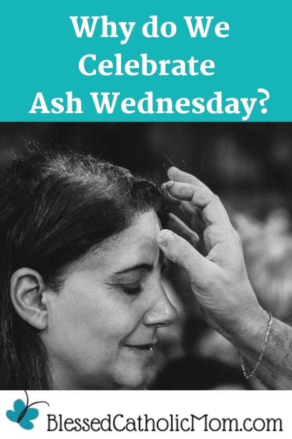 Image of a woman receiving ashes on her forehead on Ash Wednesday. Words above the image read: Why do We Celebrate Ash Wednesday?