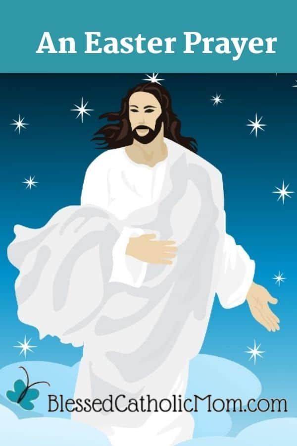 Image of a graphic design picture of Jesus in a flowly white and gray garment standing in the blue starred sky amid white clouds. Words abovethe image read: An Easter Prayer and the logo for Blessed Catholic Mom is at the bottom.