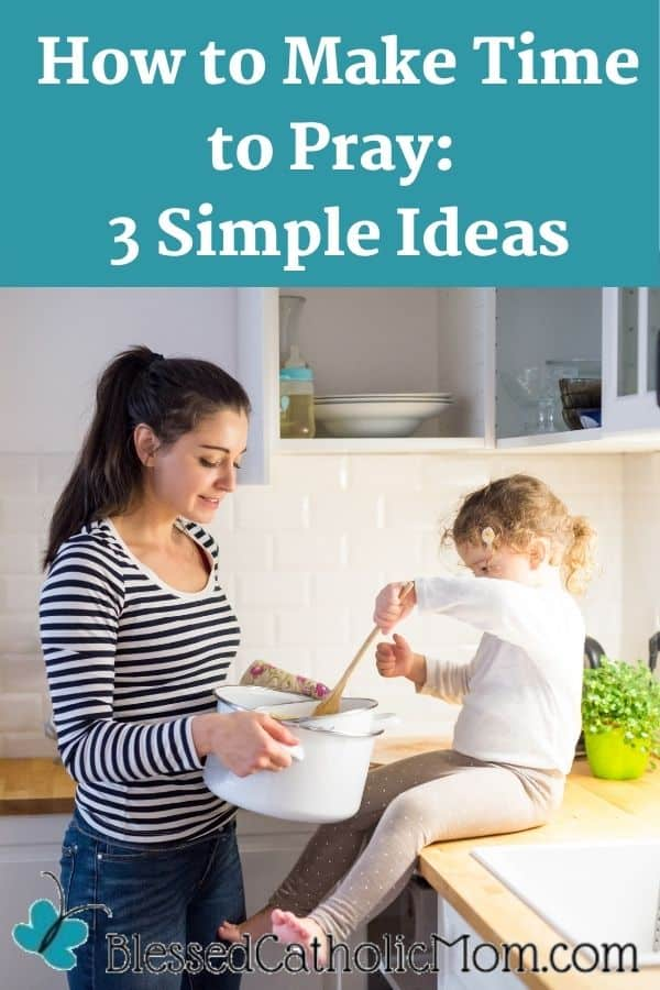 Image of a mom holding a pot of something out to her little daughter who is sitting on the counter and mixing it. Words above the image read: How to make time to pray: 3 Simple ideas
