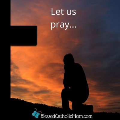 Image of an outline of a person kneeling by a cross at sunset with the words let us pray...across the top of the image and Blessed Catholic Mom across the bottom.