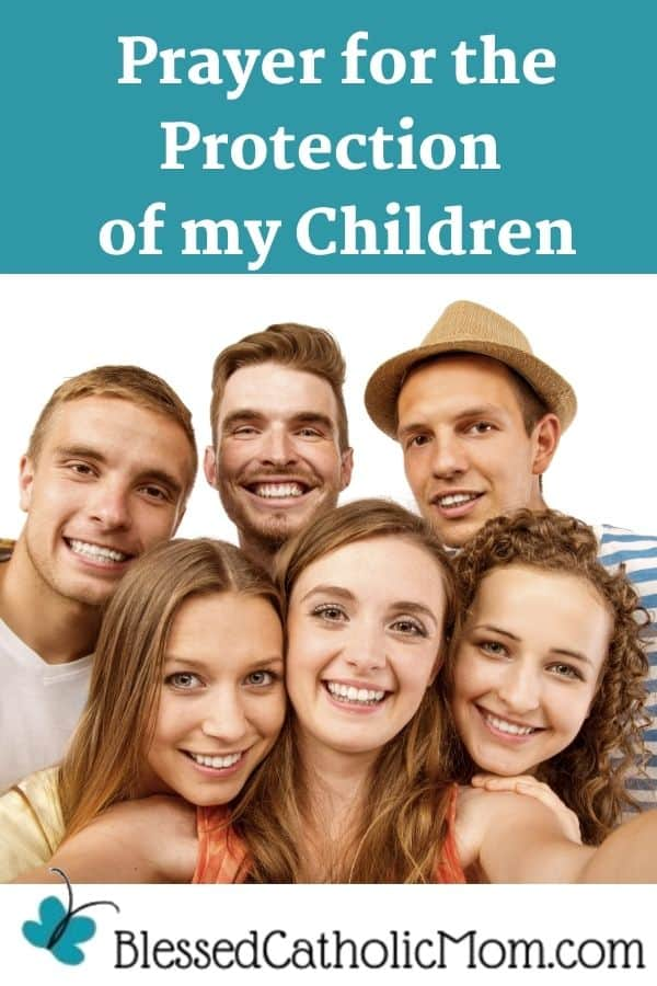 Image of six teens-three boys and three girls, standing together as one takes a selfie photo of them all. Words above the photo read: Prayer for the Protection of my Children. The logo at the bottom of the photo is Blessed Catholic Mom with a blue butterfly.