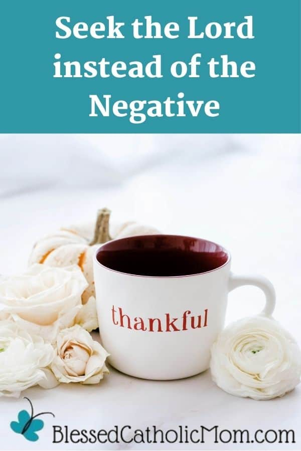 Image of a white mug with the word thankful on it sourrounded by white, cream and a soft pink flower. Words across the top read: Seek the Lord instead of the Negative On the bottom is the logo for Blessed Catholic Mom