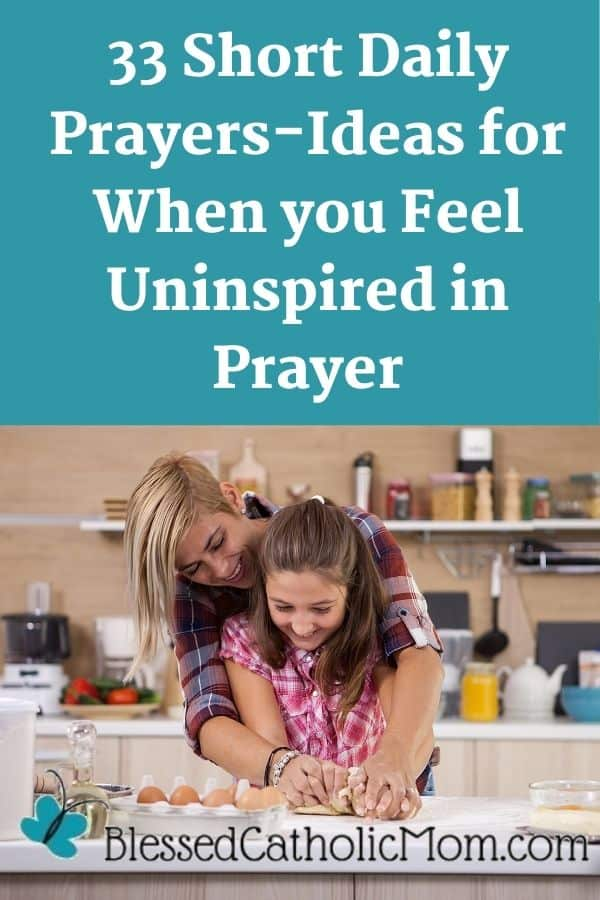 Image of a mom and her daughter in the kitchen making pasta together as the mom stands behind her daughter and they are forming the pasta with their hands in the dough. Words above the image read: 33 Short Daily Prayers-Ideas for prayers you can use for When you Feel Uninspired in Prayer. The logo for Blessed Catholic Mom is at the bottom of the image.