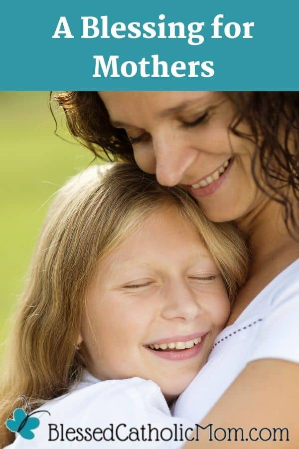 Image of a Mom outside in a field of grass smiling and hugging her teenage daughter who is also smiling. Words above the image read: A Blessing for Mothers Prayer. The logo at the bottom of the image is for Blessed Catholic Mom.