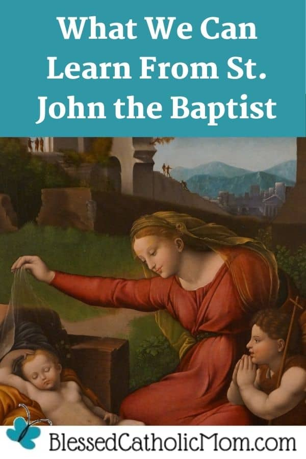 Image of a painting of the Blessed Virgin Mary showing St. John the Baptist Christ who is sleeping. Words above the image read: What we can learn from St. John the Baptist. the logo for Blessed Catholic Mom is below the image.
