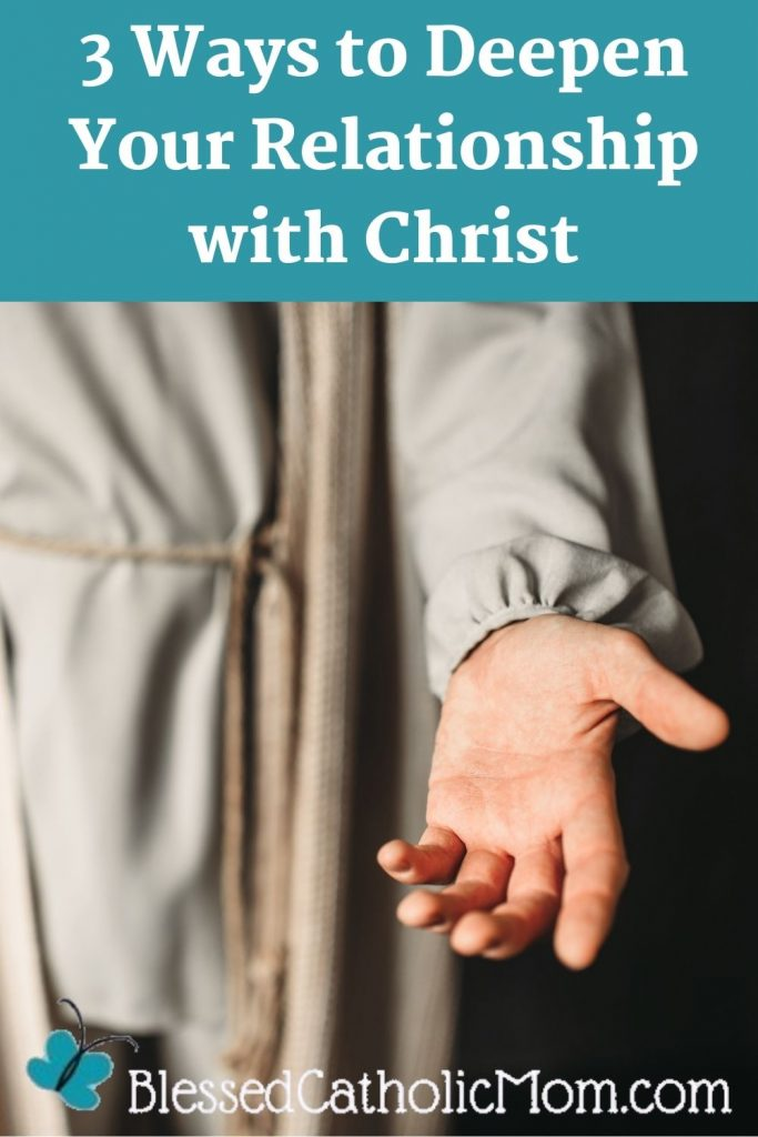 Image of a photograph of a person as Jesus with His hand outstretched to the viewer. Words above the image read Three ways to deepen your relationship with Christ. Logo for Blessed Catholic Mom is at the bottom of the image.