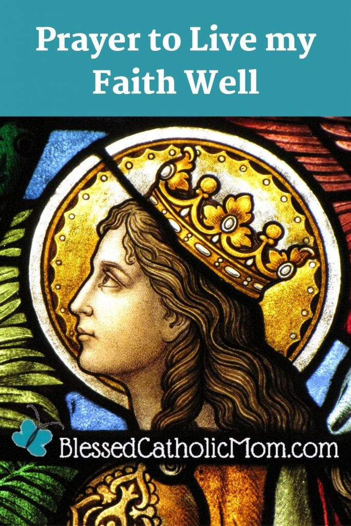 Image of a stained glass window of a female Christian martyr with a golden crown on and a golden halo behind her head. The words above the image read Prayer to Live my Faith Well. Logo towards the bottom of the image is for Blessed Catholic Mom.